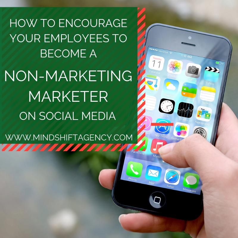 How To Encourage Your Employees To Become A Non-Marketing Marketer On Social Media